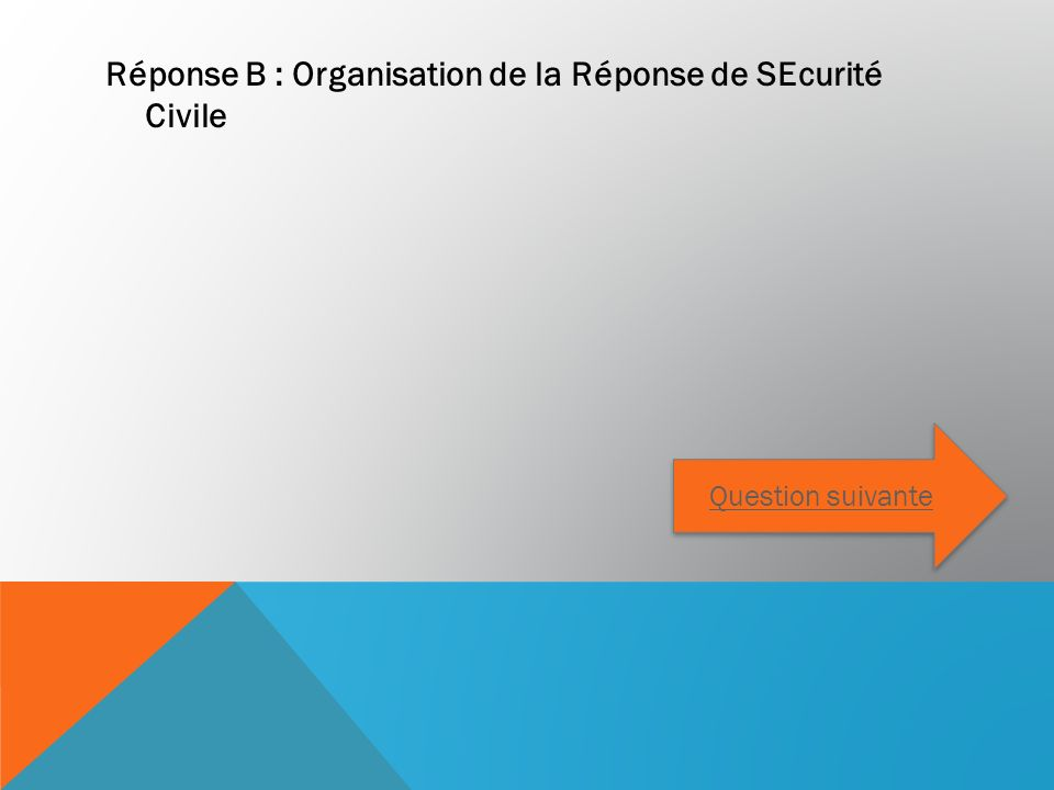 Réponse B : Organisation de la Réponse de SEcurité Civile Question suivante