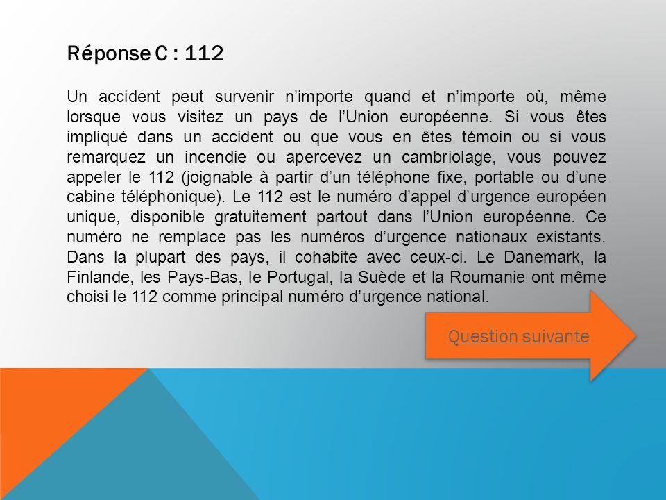 Réponse C : 112 Un accident peut survenir nimporte quand et nimporte où, même lorsque vous visitez un pays de lUnion européenne. Si vous êtes impliqué