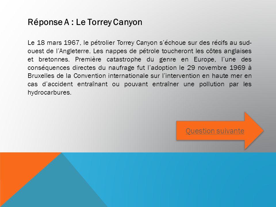 Réponse A : Le Torrey Canyon Le 18 mars 1967, le pétrolier Torrey Canyon séchoue sur des récifs au sud- ouest de lAngleterre. Les nappes de pétrole to