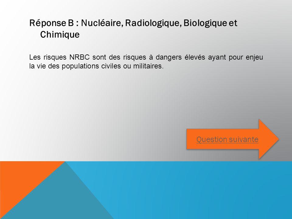 Réponse B : Nucléaire, Radiologique, Biologique et Chimique Les risques NRBC sont des risques à dangers élevés ayant pour enjeu la vie des populations