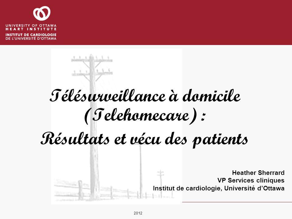 Heather Sherrard VP Services cliniques Institut de cardiologie, Université dOttawa Télésurveillance à domicile (Telehomecare) : Résultats et vécu des