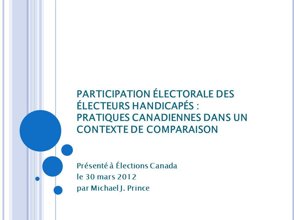 PARTICIPATION ÉLECTORALE DES ÉLECTEURS HANDICAPÉS : PRATIQUES CANADIENNES DANS UN CONTEXTE DE COMPARAISON Présenté à Élections Canada le 30 mars 2012 par Michael J.