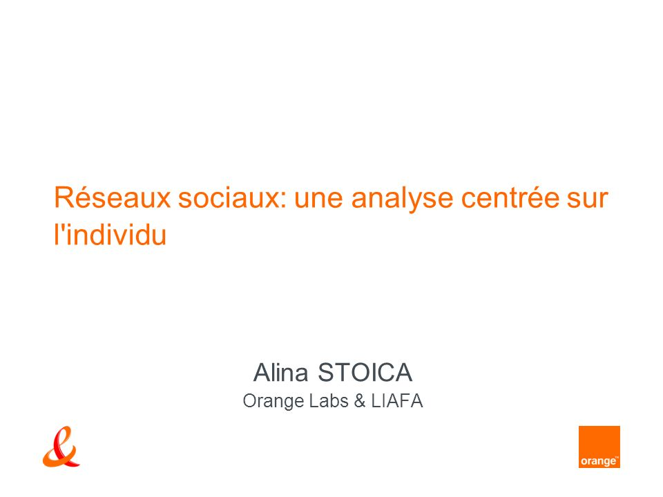 Réseaux sociaux: une analyse centrée sur l'individu Alina STOICA Orange Labs & LIAFA