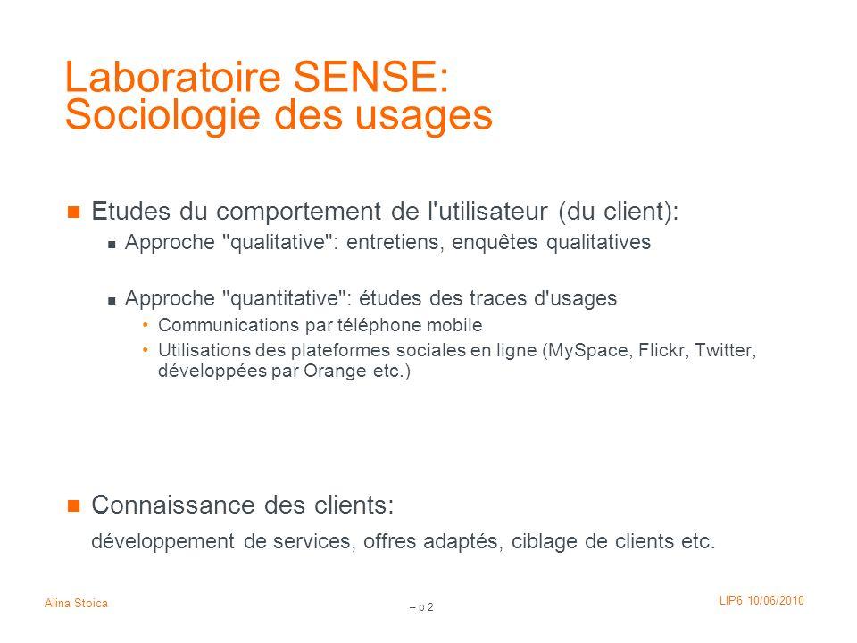 LIP6 10/06/2010 Alina Stoica – p 2 Laboratoire SENSE: Sociologie des usages Etudes du comportement de l'utilisateur (du client): Approche