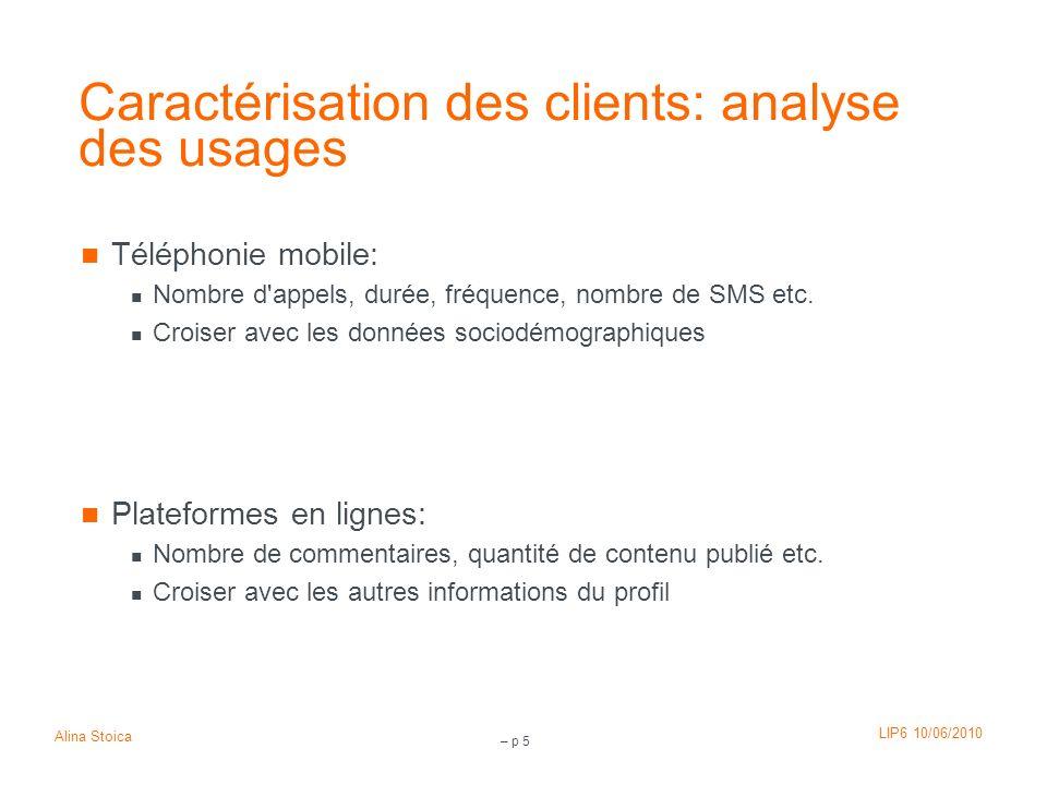 LIP6 10/06/2010 Alina Stoica – p 5 Caractérisation des clients: analyse des usages Téléphonie mobile: Nombre d'appels, durée, fréquence, nombre de SMS