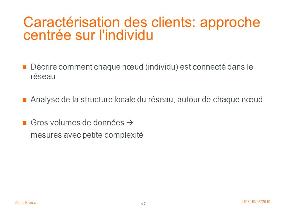 LIP6 10/06/2010 Alina Stoica – p 7 Caractérisation des clients: approche centrée sur l'individu Décrire comment chaque nœud (individu) est connecté da