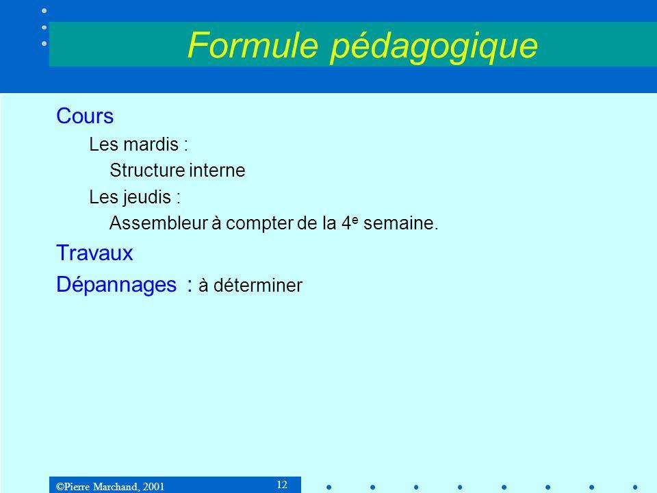 ©Pierre Marchand, 2001 12 Formule pédagogique Cours Les mardis : Structure interne Les jeudis : Assembleur à compter de la 4 e semaine.