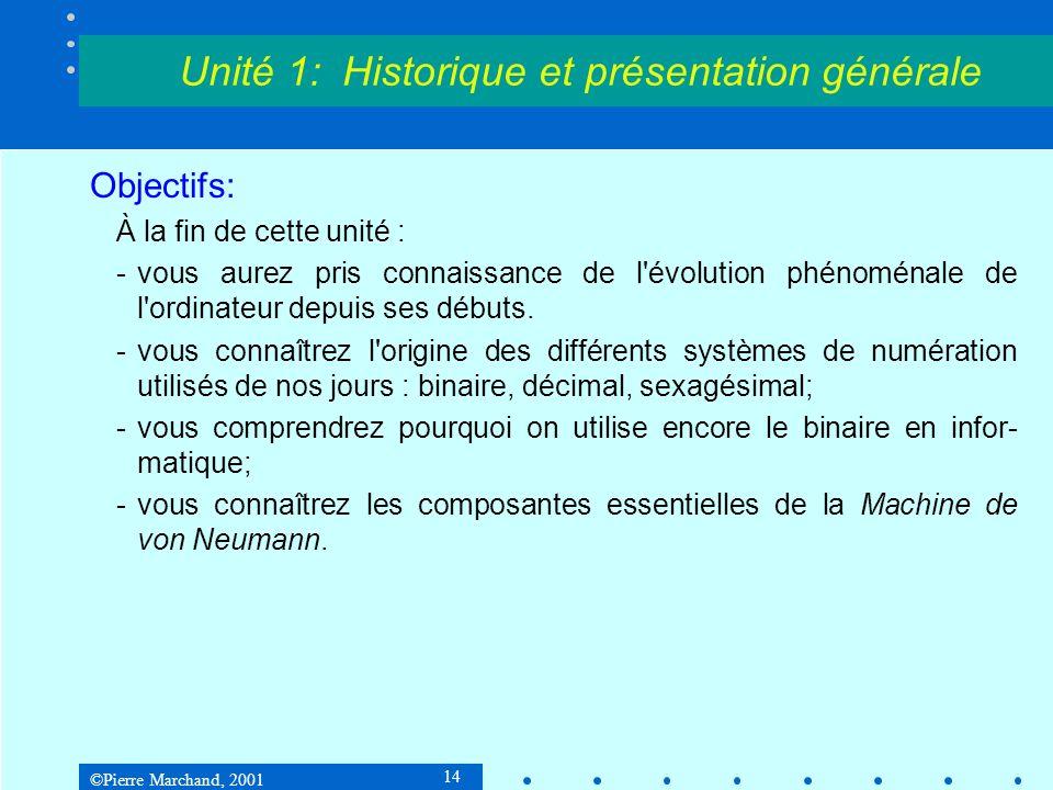 ©Pierre Marchand, 2001 14 Unité 1: Historique et présentation générale Objectifs: À la fin de cette unité : -vous aurez pris connaissance de l évolution phénoménale de l ordinateur depuis ses débuts.