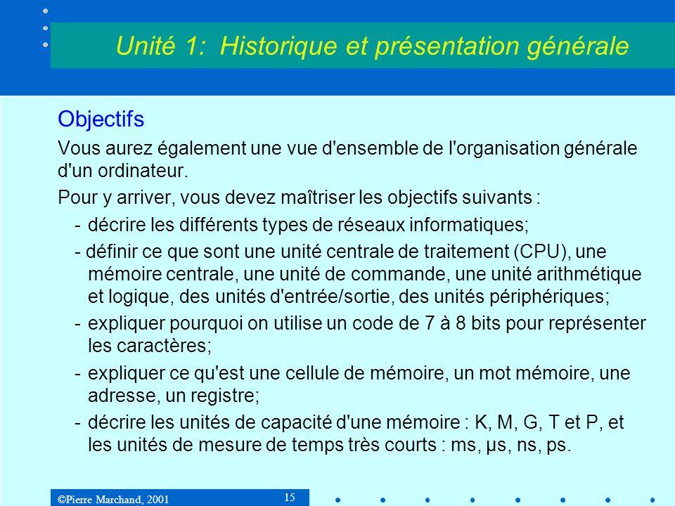 ©Pierre Marchand, 2001 15 Unité 1: Historique et présentation générale Objectifs Vous aurez également une vue d ensemble de l organisation générale d un ordinateur.