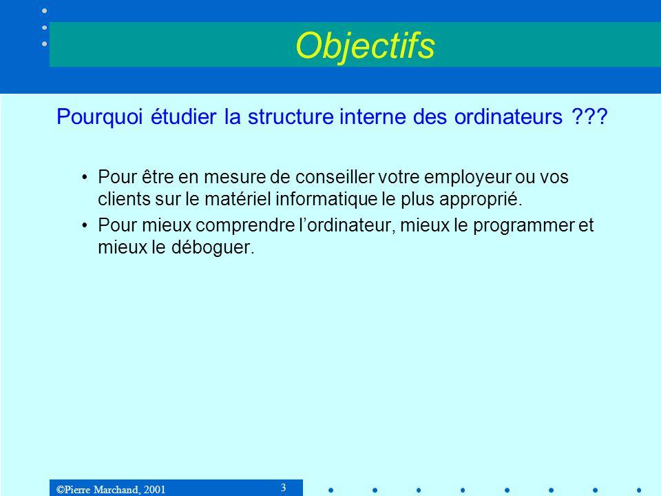 ©Pierre Marchand, 2001 3 Objectifs Pourquoi étudier la structure interne des ordinateurs ??.