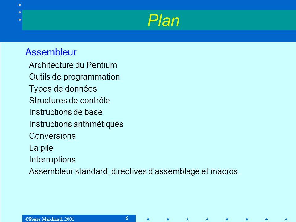 ©Pierre Marchand, 2001 6 Plan Assembleur Architecture du Pentium Outils de programmation Types de données Structures de contrôle Instructions de base Instructions arithmétiques Conversions La pile Interruptions Assembleur standard, directives dassemblage et macros.