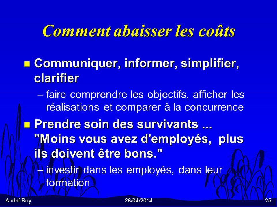 André Roy28/04/201425 Comment abaisser les coûts n Communiquer, informer, simplifier, clarifier –faire comprendre les objectifs, afficher les réalisat