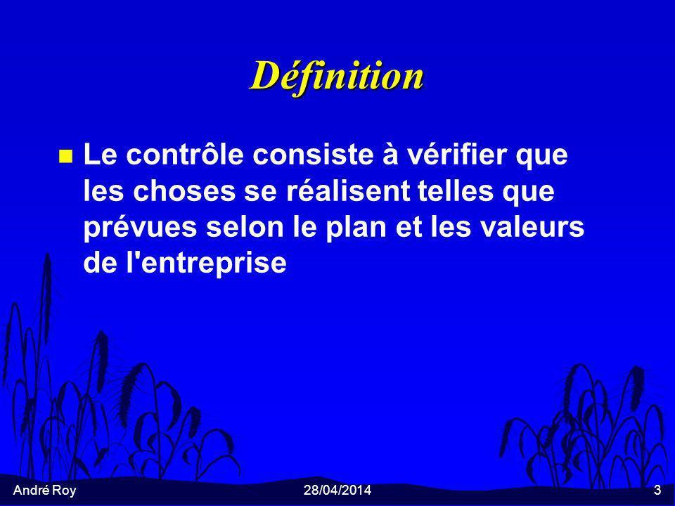 André Roy28/04/20143 Définition n Le contrôle consiste à vérifier que les choses se réalisent telles que prévues selon le plan et les valeurs de l'ent