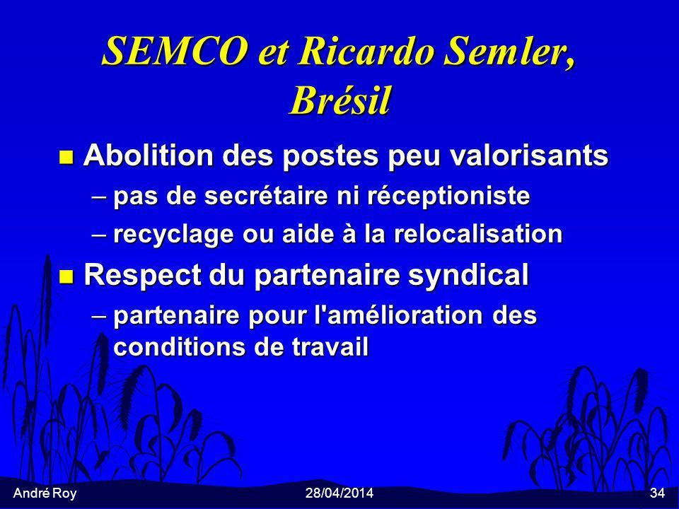 André Roy28/04/201434 SEMCO et Ricardo Semler, Brésil n Abolition des postes peu valorisants –pas de secrétaire ni réceptioniste –recyclage ou aide à la relocalisation n Respect du partenaire syndical –partenaire pour l amélioration des conditions de travail