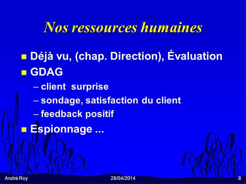 André Roy28/04/20148 Nos ressources humaines n Déjà vu, (chap. Direction), Évaluation n GDAG –client surprise –sondage, satisfaction du client –feedba