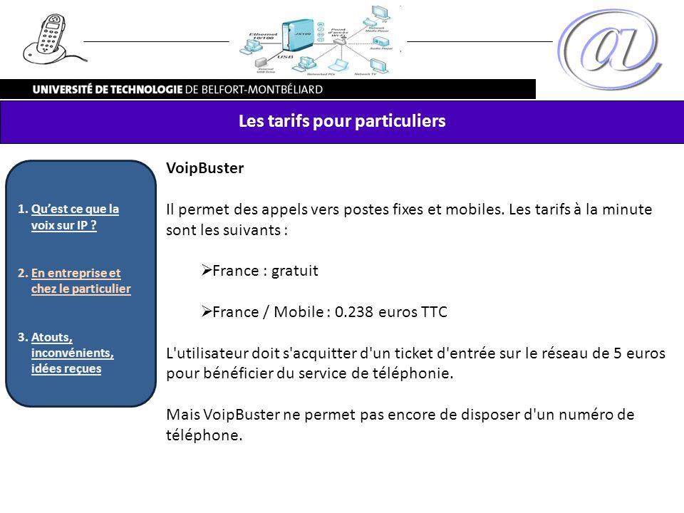VoipBuster Il permet des appels vers postes fixes et mobiles. Les tarifs à la minute sont les suivants : France : gratuit France / Mobile : 0.238 euro