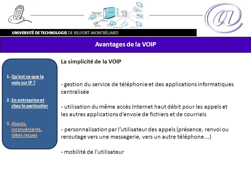 Avantages de la VOIP La simplicité de la VOIP - gestion du service de téléphonie et des applications informatiques centralisée - utilisation du même a