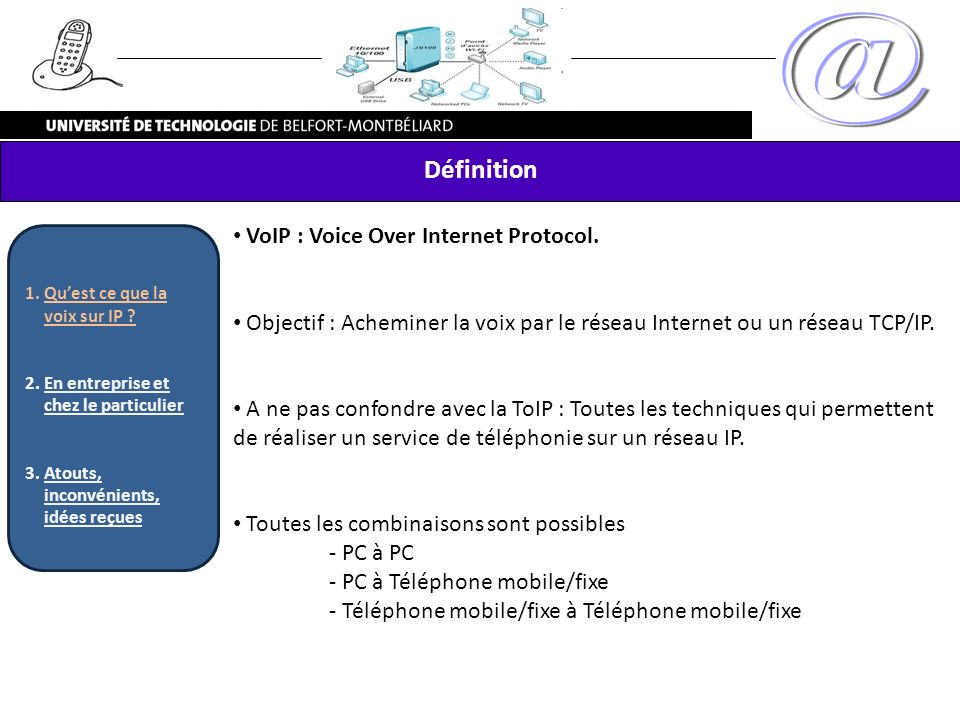VoIP : Voice Over Internet Protocol. Objectif : Acheminer la voix par le réseau Internet ou un réseau TCP/IP. A ne pas confondre avec la ToIP : Toutes