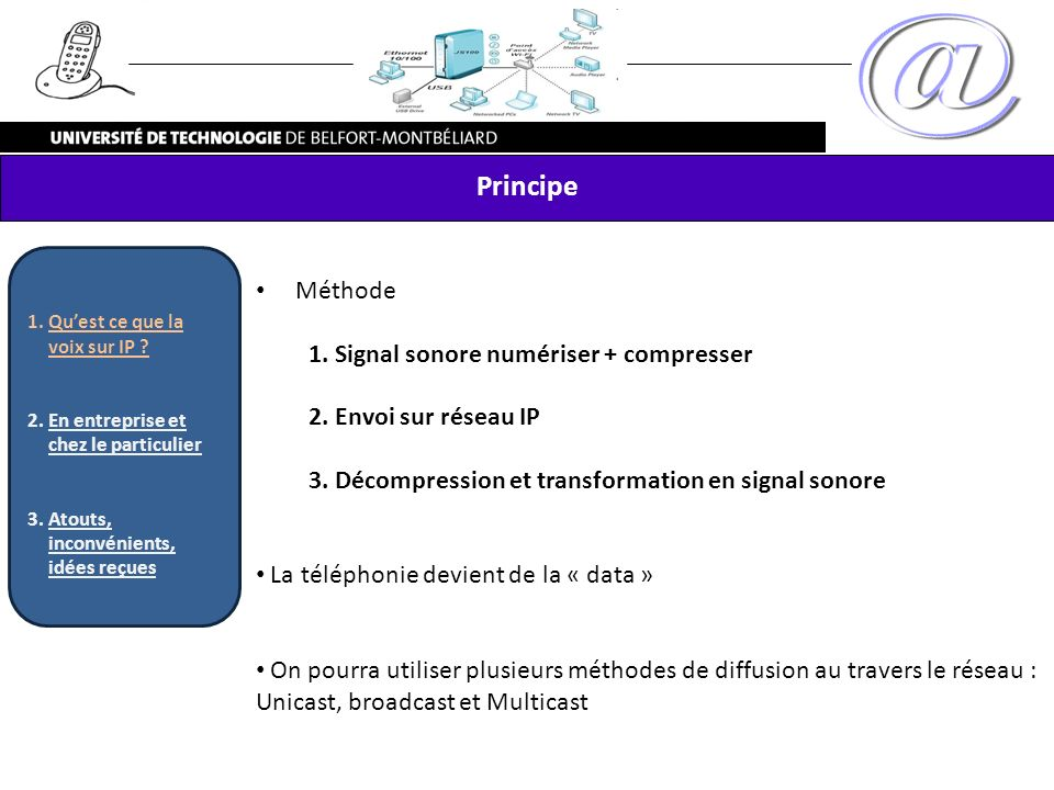 Méthode 1. Signal sonore numériser + compresser 2. Envoi sur réseau IP 3. Décompression et transformation en signal sonore La téléphonie devient de la