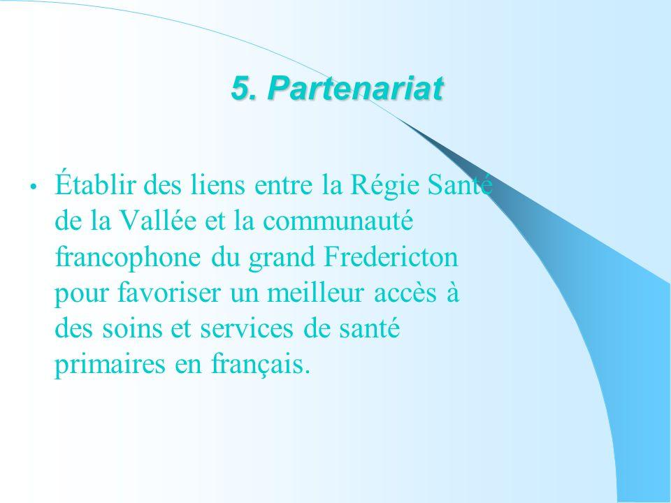 5. Partenariat Établir des liens entre la Régie Santé de la Vallée et la communauté francophone du grand Fredericton pour favoriser un meilleur accès