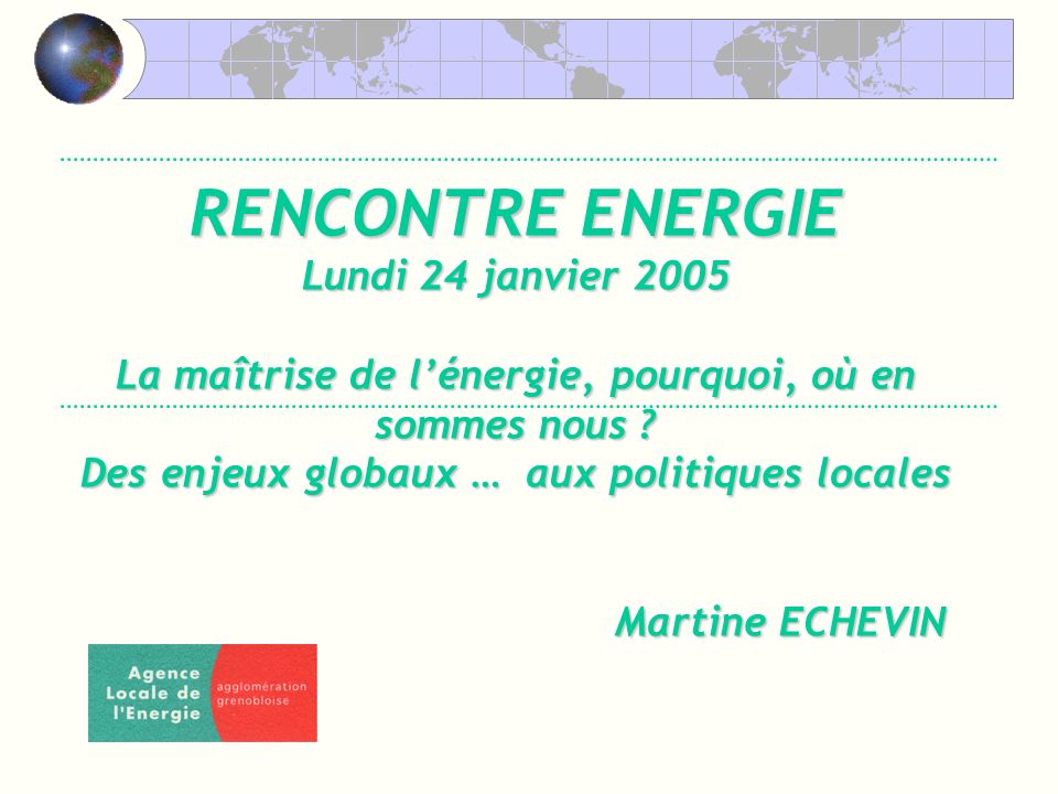 RENCONTRE ENERGIE Lundi 24 janvier 2005 La maîtrise de lénergie, pourquoi, où en sommes nous .