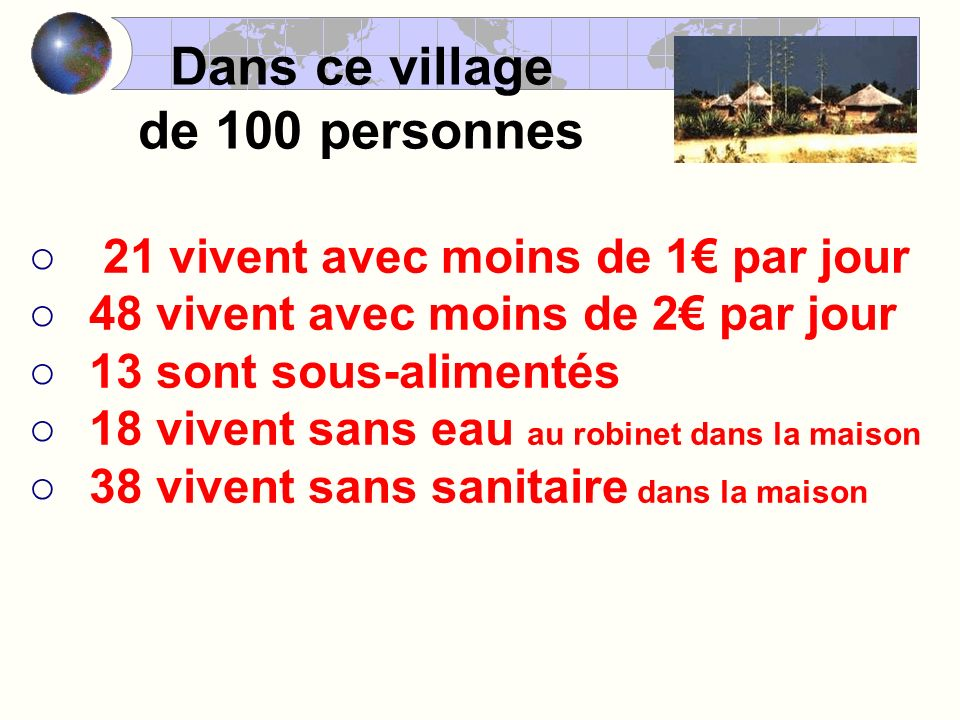 Dans ce village de 100 personnes 21 vivent avec moins de 1 par jour 48 vivent avec moins de 2 par jour 13 sont sous-alimentés 18 vivent sans eau au robinet dans la maison 38 vivent sans sanitaire dans la maison