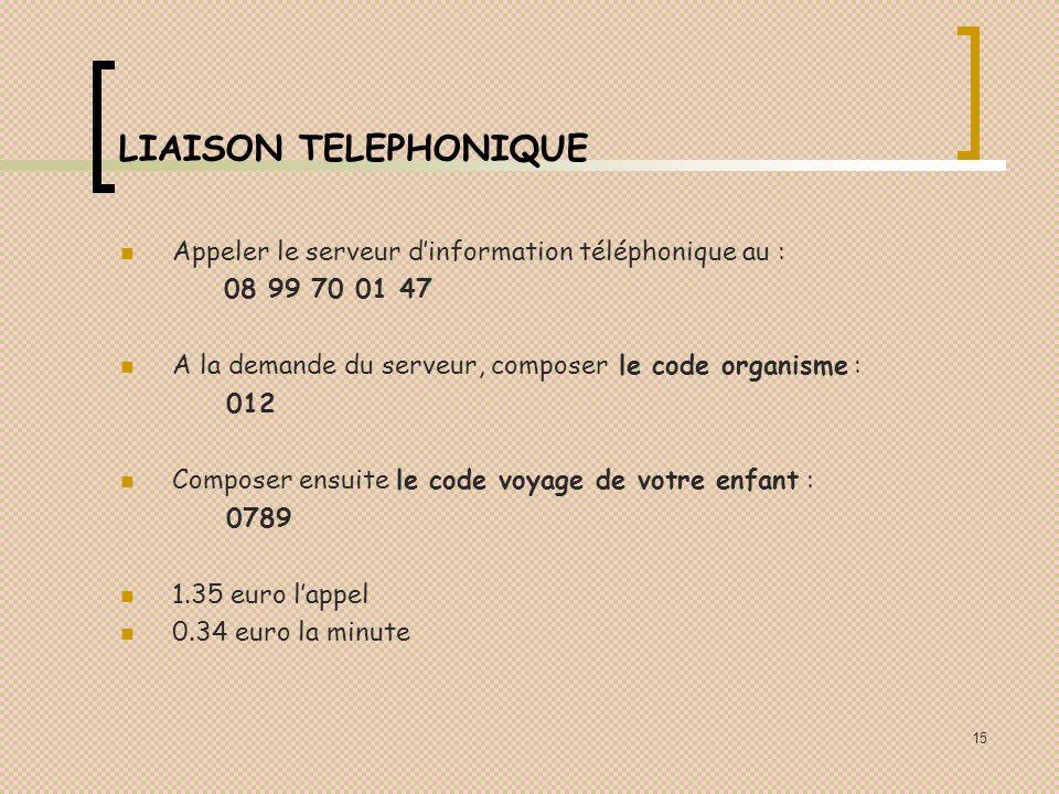 15 LIAISON TELEPHONIQUE Appeler le serveur dinformation téléphonique au : 08 99 70 01 47 A la demande du serveur, composer le code organisme : 012 Composer ensuite le code voyage de votre enfant : 0789 1.35 euro lappel 0.34 euro la minute