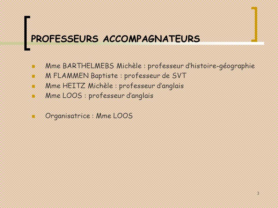 3 PROFESSEURS ACCOMPAGNATEURS Mme BARTHELMEBS Michèle : professeur dhistoire-géographie M FLAMMEN Baptiste : professeur de SVT Mme HEITZ Michèle : professeur danglais Mme LOOS : professeur danglais Organisatrice : Mme LOOS