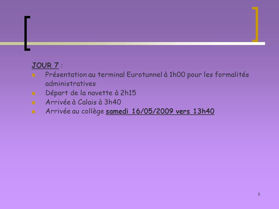 8 JOUR 7 : Présentation au terminal Eurotunnel à 1h00 pour les formalités administratives Départ de la navette à 2h15 Arrivée à Calais à 3h40 Arrivée au collège samedi 16/05/2009 vers 13h40