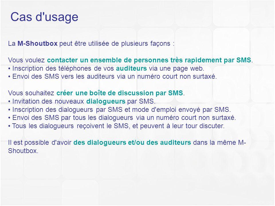 Cas d'usage La M-Shoutbox peut être utilisée de plusieurs façons : Vous voulez contacter un ensemble de personnes très rapidement par SMS. Inscription
