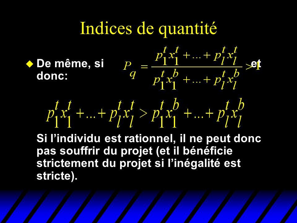 Indices de quantité u De même, si et donc: Si lindividu est rationnel, il ne peut donc pas souffrir du projet (et il bénéficie strictement du projet si linégalité est stricte).