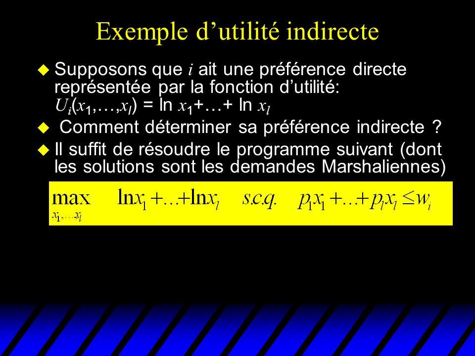 Exemple dutilité indirecte Supposons que i ait une préférence directe représentée par la fonction dutilité: U i ( x 1,…, x l ) = ln x 1 +…+ ln x l u Comment déterminer sa préférence indirecte .