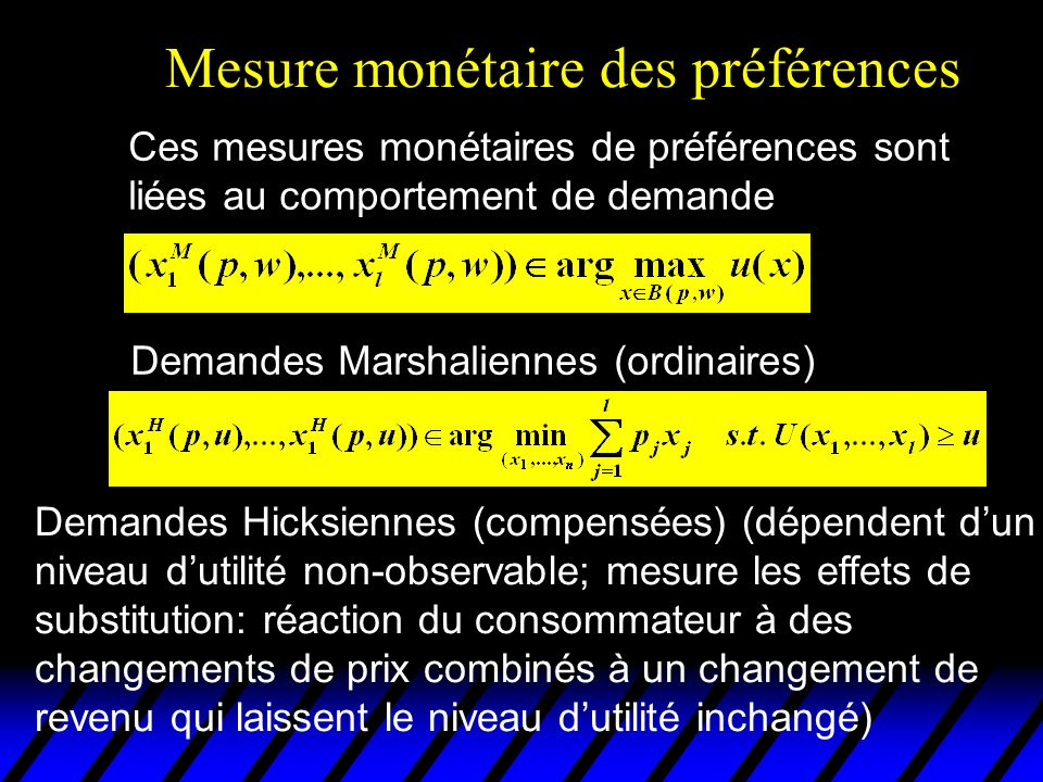Mesure monétaire des préférences Demandes Hicksiennes (compensées) (dépendent dun niveau dutilité non-observable; mesure les effets de substitution: réaction du consommateur à des changements de prix combinés à un changement de revenu qui laissent le niveau dutilité inchangé) Ces mesures monétaires de préférences sont liées au comportement de demande Demandes Marshaliennes (ordinaires)