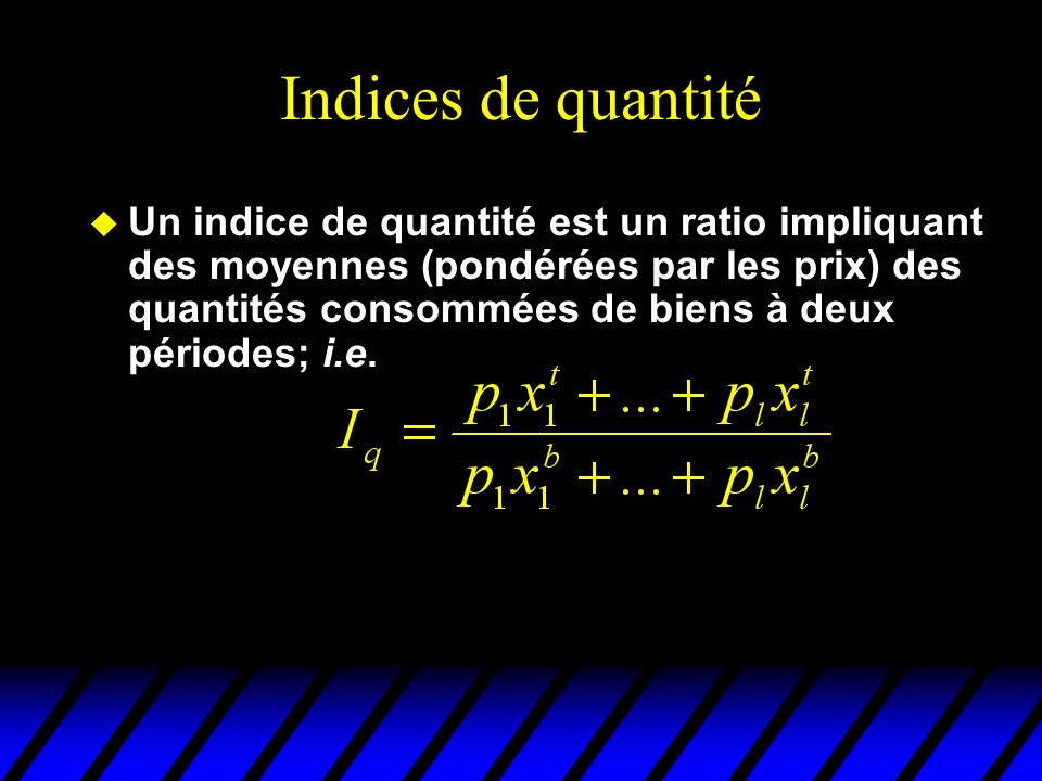 Indices de quantité u Un indice de quantité est un ratio impliquant des moyennes (pondérées par les prix) des quantités consommées de biens à deux périodes; i.e.