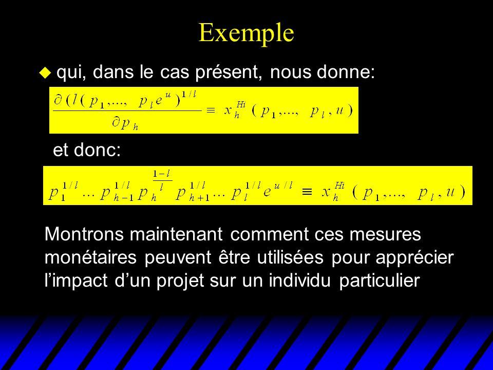 Exemple u qui, dans le cas présent, nous donne: et donc: Montrons maintenant comment ces mesures monétaires peuvent être utilisées pour apprécier limpact dun projet sur un individu particulier