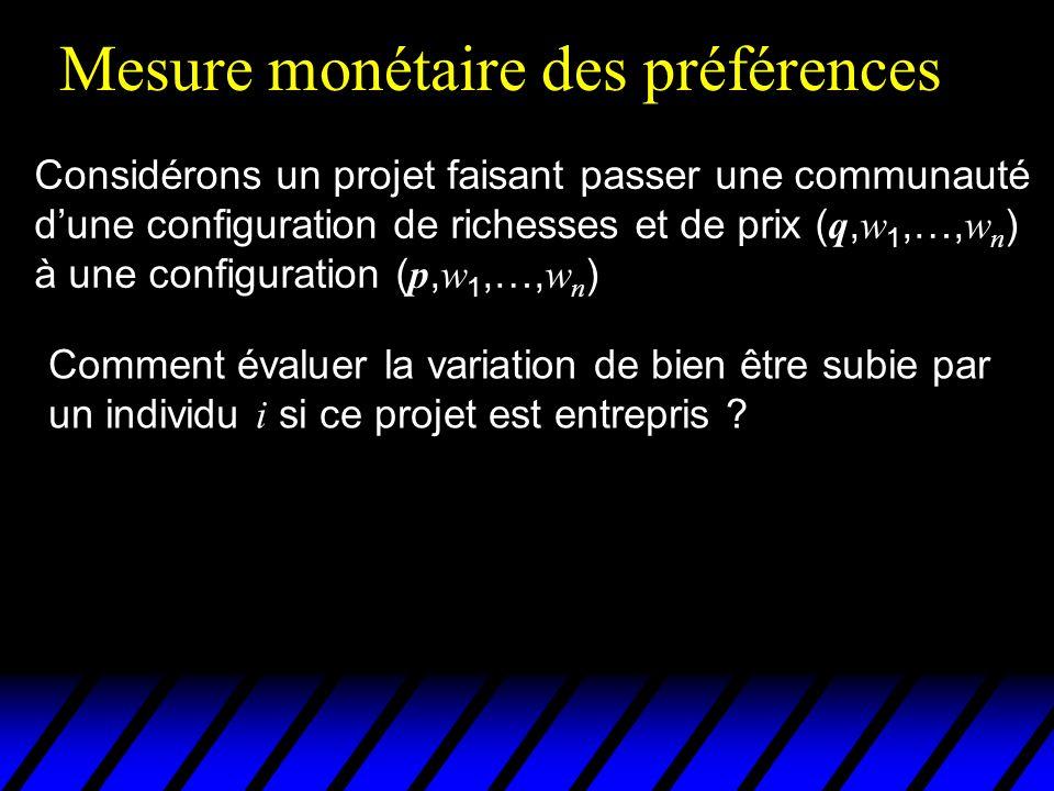 Mesure monétaire des préférences Considérons un projet faisant passer une communauté dune configuration de richesses et de prix ( q, w 1,…, w n ) à une configuration ( p, w 1,…, w n ) Comment évaluer la variation de bien être subie par un individu i si ce projet est entrepris