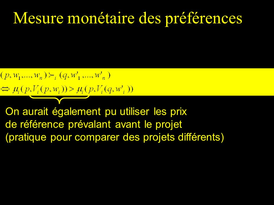 Mesure monétaire des préférences On aurait également pu utiliser les prix de référence prévalant avant le projet (pratique pour comparer des projets d
