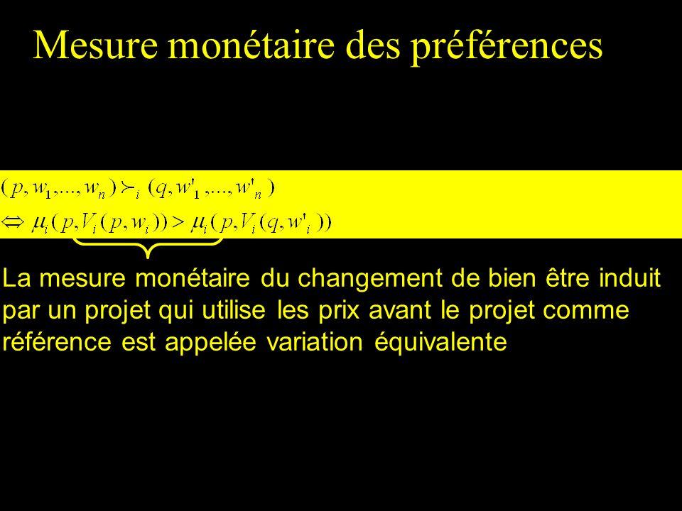 Mesure monétaire des préférences La mesure monétaire du changement de bien être induit par un projet qui utilise les prix avant le projet comme référence est appelée variation équivalente