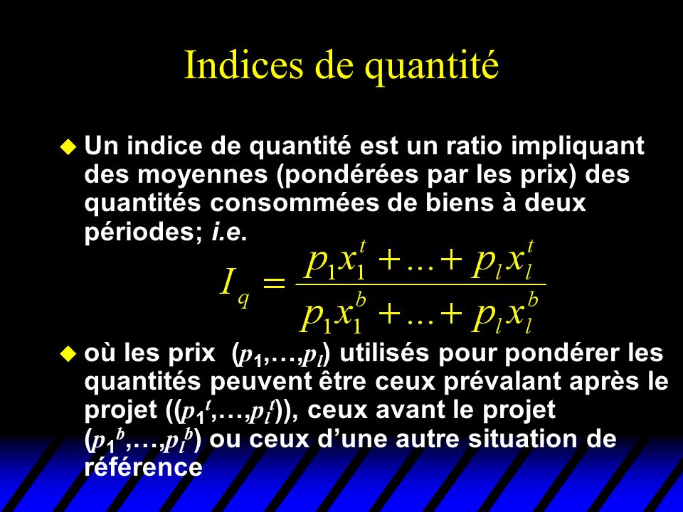 Indices de prix u Si le revenu de lindividu nest pas modifié par le projet, on en déduit donc que P p > 1 (inflation au sens de Paashe) mauvais projet P L < 1 (déflation au sens de Laspeyres) bon projet P p 1 (déflation Paashe et inflation Laspeyres) aucune conclusion P p > 1 et P L < 1 (inflation Paashe et déflation Laspeyres) irrationalité du consommateur