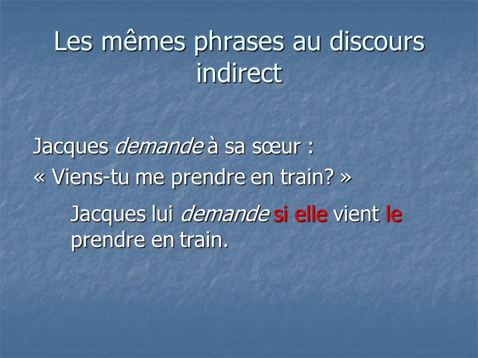 Les mêmes phrases au discours indirect Jacques demande à sa sœur : « Viens-tu me prendre en train.