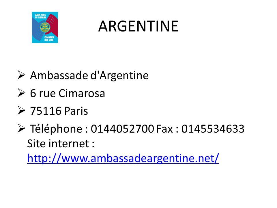 ARGENTINE Ambassade d'Argentine 6 rue Cimarosa 75116 Paris Téléphone : 0144052700 Fax : 0145534633 Site internet : http://www.ambassadeargentine.net/