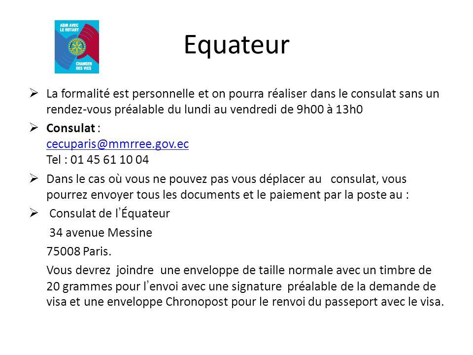 Equateur La formalité est personnelle et on pourra réaliser dans le consulat sans un rendez-vous préalable du lundi au vendredi de 9h00 à 13h0 Consulat : cecuparis@mmrree.gov.ec Tel : 01 45 61 10 04 cecuparis@mmrree.gov.ec Dans le cas où vous ne pouvez pas vous déplacer au consulat, vous pourrez envoyer tous les documents et le paiement par la poste au : Consulat de lÉquateur 34 avenue Messine 75008 Paris.