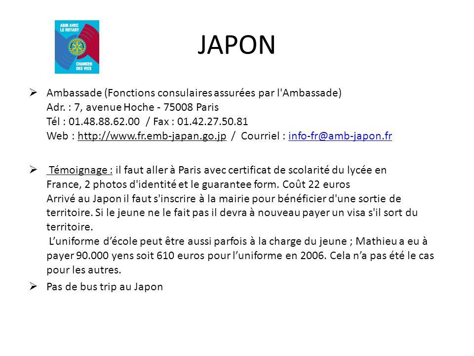 JAPON Ambassade (Fonctions consulaires assurées par l'Ambassade) Adr. : 7, avenue Hoche - 75008 Paris Tél : 01.48.88.62.00 / Fax : 01.42.27.50.81 Web