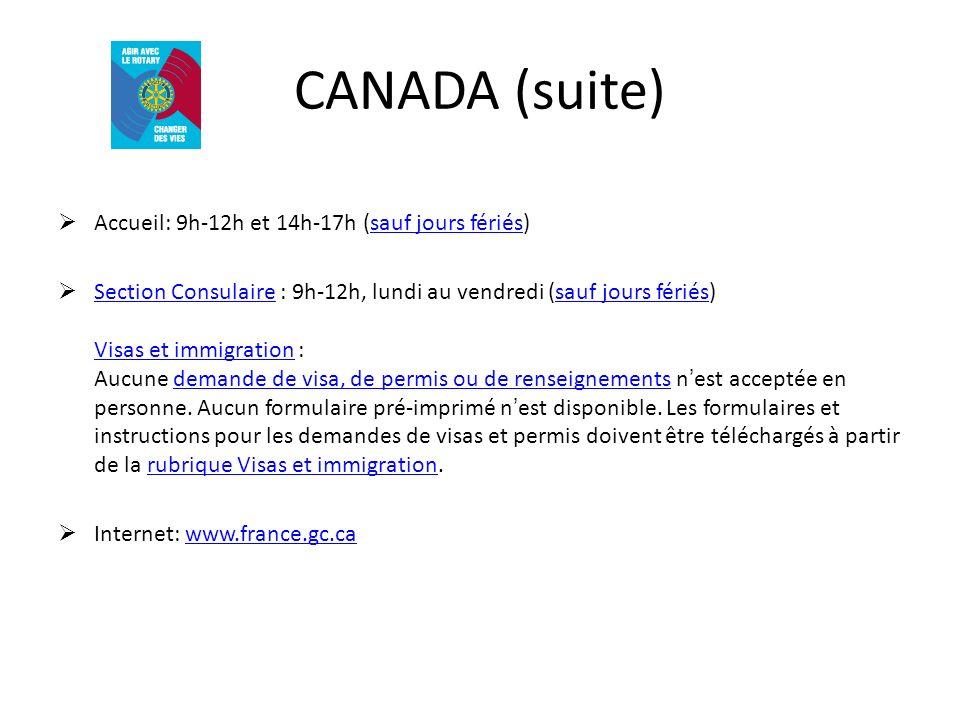 CANADA (suite) Accueil: 9h-12h et 14h-17h (sauf jours fériés)sauf jours fériés Section Consulaire : 9h-12h, lundi au vendredi (sauf jours fériés) Visas et immigration : Aucune demande de visa, de permis ou de renseignements nest acceptée en personne.