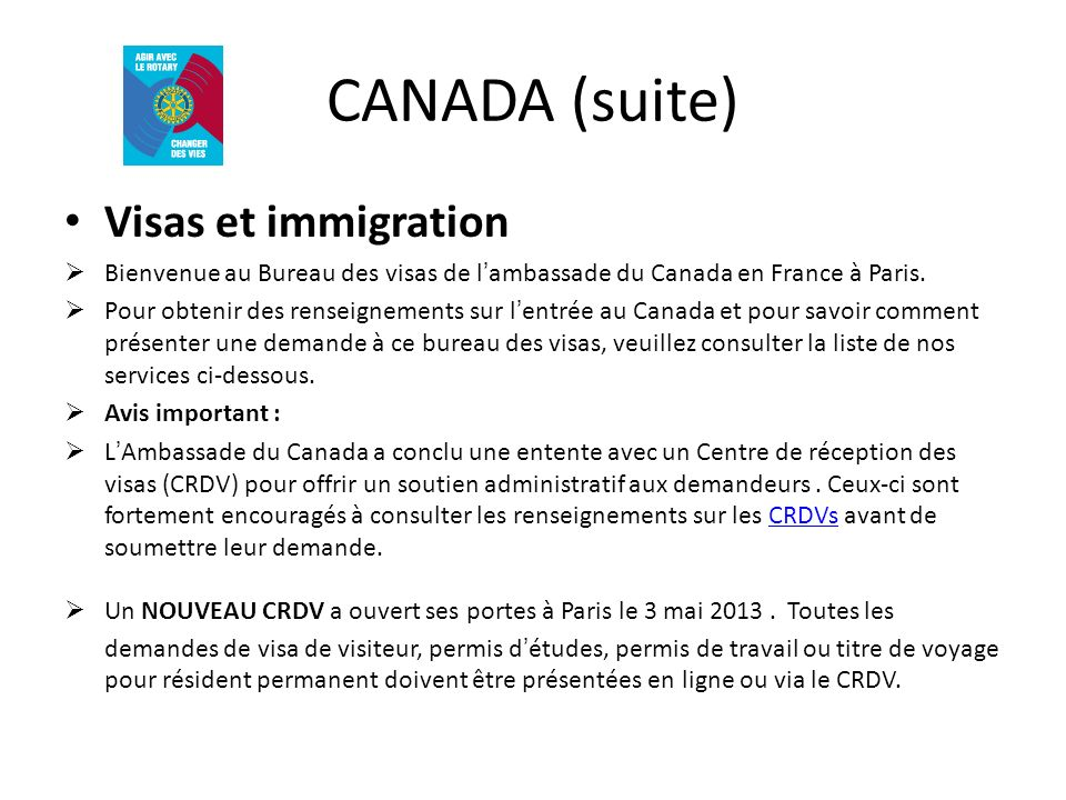 CANADA (suite) Visas et immigration Bienvenue au Bureau des visas de lambassade du Canada en France à Paris. Pour obtenir des renseignements sur lentr