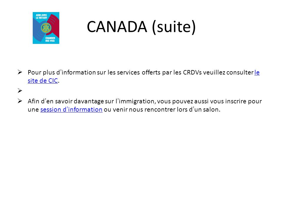 CANADA (suite) Pour plus dinformation sur les services offerts par les CRDVs veuillez consulter le site de CIC.le site de CIC Afin den savoir davantage sur limmigration, vous pouvez aussi vous inscrire pour une session dinformation ou venir nous rencontrer lors dun salon.session dinformation