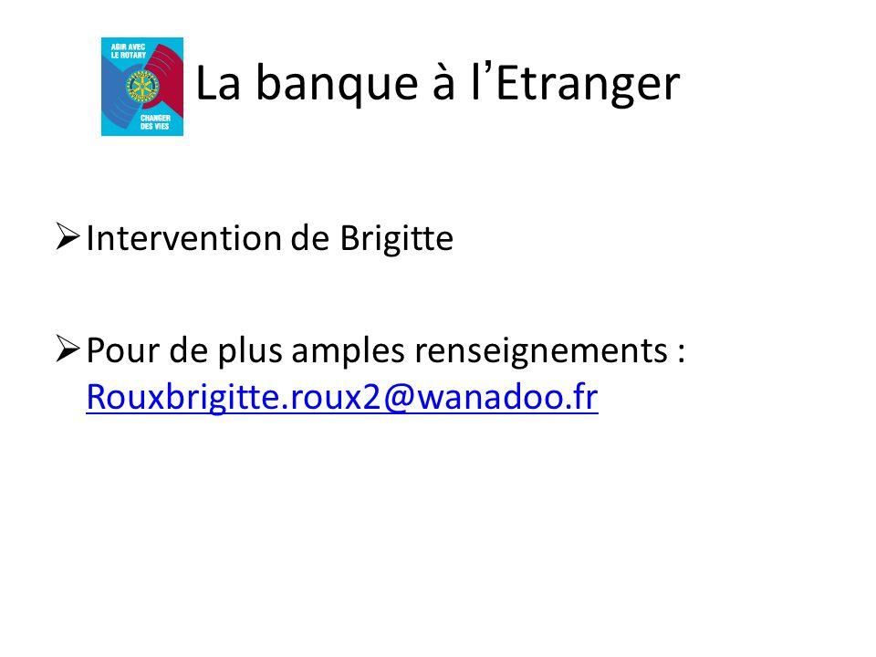 La banque à lEtranger Intervention de Brigitte Pour de plus amples renseignements : Rouxbrigitte.roux2@wanadoo.fr Rouxbrigitte.roux2@wanadoo.fr