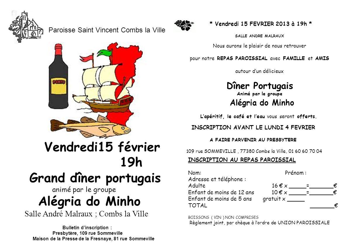 * Vendredi 15 FEVRIER 2013 à 19h * SALLE ANDRE MALRAUX Nous aurons le plaisir de nous retrouver pour notre REPAS PAROISSIAL avec FAMILLE et AMIS autour dun délicieux Dîner Portugais Animé par le groupe Alégria do Minho Lapéritif, le café et leau vous seront offerts.