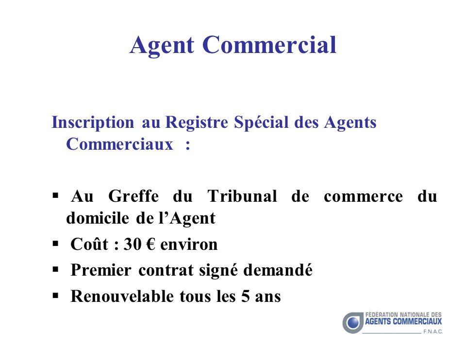 Agent Commercial Inscription au Registre Spécial des Agents Commerciaux : Au Greffe du Tribunal de commerce du domicile de lAgent Coût : 30 environ Premier contrat signé demandé Renouvelable tous les 5 ans