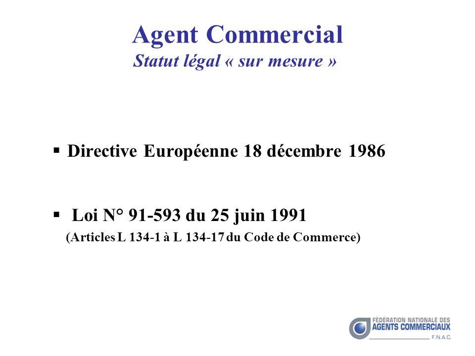 Agent Commercial Statut légal « sur mesure » Directive Européenne 18 décembre 1986 Loi N° 91-593 du 25 juin 1991 (Articles L 134-1 à L 134-17 du Code de Commerce)